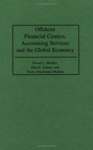 Offshore Financial Centers, Accounting Services and the Global Economy by David L. McKee, Don E. Garner, Yosra AbuAmara McKee